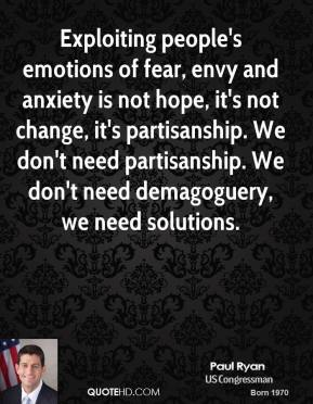 Paul Ryan - Exploiting people's emotions of fear, envy and anxiety is not hope, it's not change, it's partisanship. We don't need partisanship. We don't need demagoguery, we need solutions.