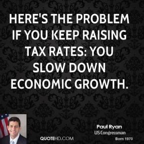 Paul Ryan - Here's the problem if you keep raising tax rates: You slow down economic growth.