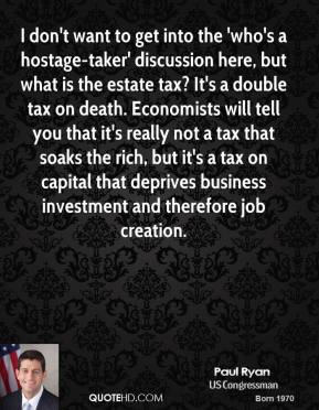 Paul Ryan - I don't want to get into the 'who's a hostage-taker' discussion here, but what is the estate tax? It's a double tax on death. Economists will tell you that it's really not a tax that soaks the rich, but it's a tax on capital that deprives business investment and therefore job creation.