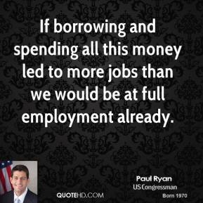 Paul Ryan - If borrowing and spending all this money led to more jobs than we would be at full employment already.