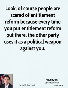 Paul Ryan - Look, of course people are scared of entitlement reform because every time you put entitlement reform out there, the other party uses it as a political weapon against you.