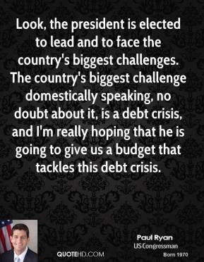 Look, the president is elected to lead and to face the country's biggest challenges. The country's biggest challenge domestically speaking, no doubt about it, is a debt crisis, and I'm really hoping that he is going to give us a budget that tackles this debt crisis.