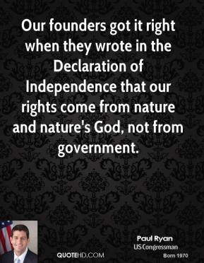 Our founders got it right when they wrote in the Declaration of Independence that our rights come from nature and nature's God, not from government.