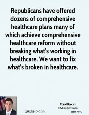 Republicans have offered dozens of comprehensive healthcare plans many of which achieve comprehensive healthcare reform without breaking what's working in healthcare. We want to fix what's broken in healthcare.