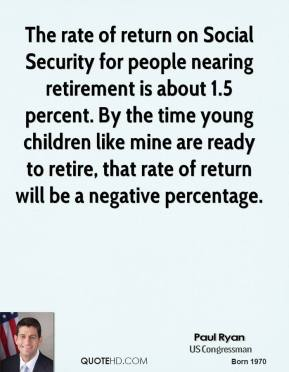 Paul Ryan - The rate of return on Social Security for people nearing retirement is about 1.5 percent. By the time young children like mine are ready to retire, that rate of return will be a negative percentage.