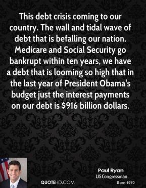 This debt crisis coming to our country. The wall and tidal wave of debt that is befalling our nation. Medicare and Social Security go bankrupt within ten years, we have a debt that is looming so high that in the last year of President Obama's budget just the interest payments on our debt is $916 billion dollars.