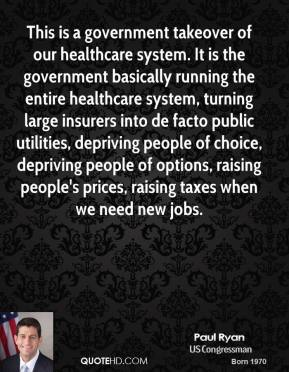 Paul Ryan - This is a government takeover of our healthcare system. It is the government basically running the entire healthcare system, turning large insurers into de facto public utilities, depriving people of choice, depriving people of options, raising people's prices, raising taxes when we need new jobs.
