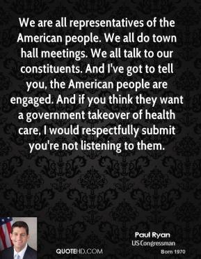 We are all representatives of the American people. We all do town hall meetings. We all talk to our constituents. And I've got to tell you, the American people are engaged. And if you think they want a government takeover of health care, I would respectfully submit you're not listening to them.