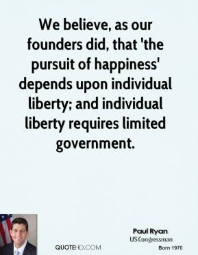 Paul Ryan - We believe, as our founders did, that 'the pursuit of happiness' depends upon individual liberty; and individual liberty requires limited government.