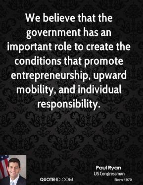 We believe that the government has an important role to create the conditions that promote entrepreneurship, upward mobility, and individual responsibility.