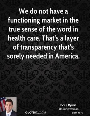 We do not have a functioning market in the true sense of the word in health care. That's a layer of transparency that's sorely needed in America.