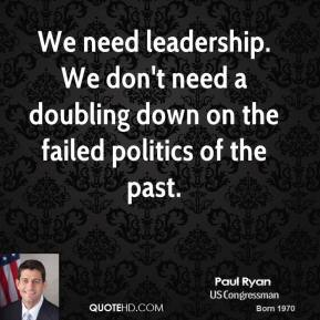 We need leadership. We don't need a doubling down on the failed politics of the past.