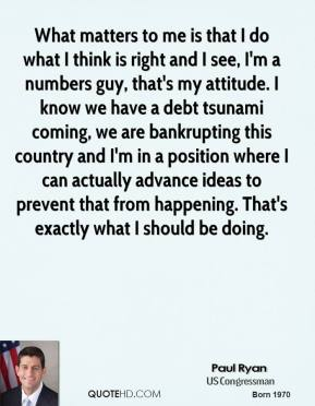 Paul Ryan - What matters to me is that I do what I think is right and I see, I'm a numbers guy, that's my attitude. I know we have a debt tsunami coming, we are bankrupting this country and I'm in a position where I can actually advance ideas to prevent that from happening. That's exactly what I should be doing.