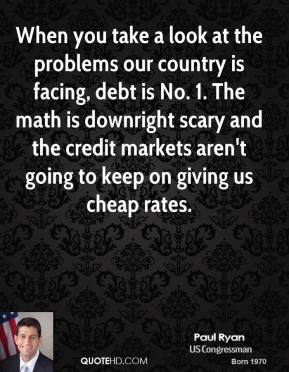 Paul Ryan - When you take a look at the problems our country is facing, debt is No. 1. The math is downright scary and the credit markets aren't going to keep on giving us cheap rates.