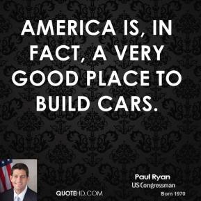 Paul Ryan  - America is, in fact, a very good place to build cars.