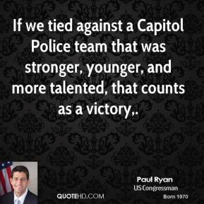 Paul Ryan  - If we tied against a Capitol Police team that was stronger, younger, and more talented, that counts as a victory.