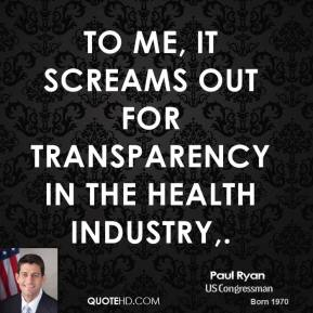 Paul Ryan  - To me, it screams out for transparency in the health industry.