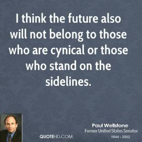 Paul Wellstone - I think the future also will not belong to those who are cynical or those who stand on the sidelines.