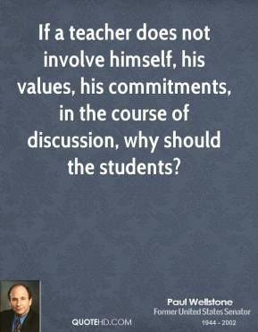 Paul Wellstone - If a teacher does not involve himself, his values, his commitments, in the course of discussion, why should the students?