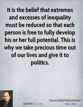 Paul Wellstone - It is the belief that extremes and excesses of inequality must be reduced so that each person is free to fully develop his or her full potential. This is why we take precious time out of our lives and give it to politics.