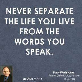 Paul Wellstone - Never separate the life you live from the words you speak.