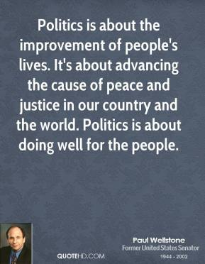 Paul Wellstone - Politics is about the improvement of people's lives. It's about advancing the cause of peace and justice in our country and the world. Politics is about doing well for the people.