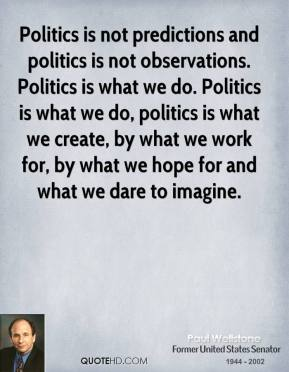 Paul Wellstone - Politics is not predictions and politics is not observations. Politics is what we do. Politics is what we do, politics is what we create, by what we work for, by what we hope for and what we dare to imagine.