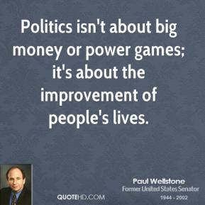 Paul Wellstone - Politics isn't about big money or power games; it's about the improvement of people's lives.