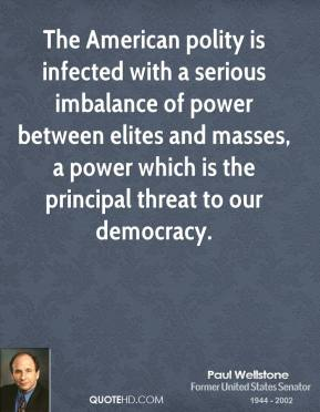 Paul Wellstone - The American polity is infected with a serious imbalance of power between elites and masses, a power which is the principal threat to our democracy.