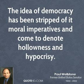 Paul Wellstone - The idea of democracy has been stripped of it moral imperatives and come to denote hollowness and hypocrisy.