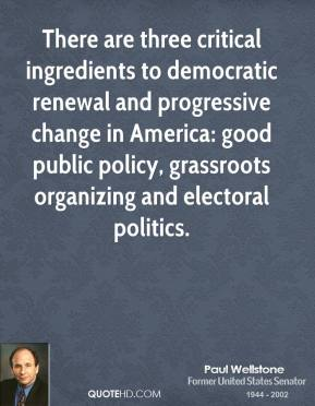 Paul Wellstone - There are three critical ingredients to democratic renewal and progressive change in America: good public policy, grassroots organizing and electoral politics.