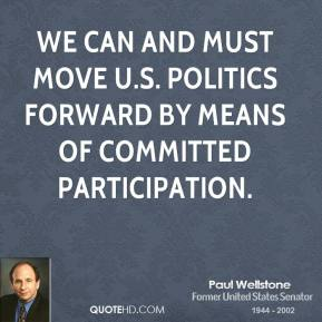Paul Wellstone - We can and must move U.S. politics forward by means of committed participation.