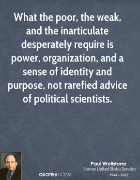 Paul Wellstone - What the poor, the weak, and the inarticulate desperately require is power, organization, and a sense of identity and purpose, not rarefied advice of political scientists.