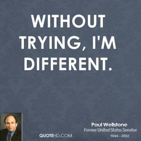 Without trying, I'm different.