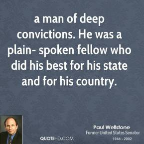 Paul Wellstone  - a man of deep convictions. He was a plain- spoken fellow who did his best for his state and for his country.