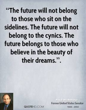 """The future will not belong to those who sit on the sidelines. The future will not belong to the cynics. The future belongs to those who believe in the beauty of their dreams.""."