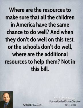Paul Wellstone  - Where are the resources to make sure that all the children in America have the same chance to do well? And when they don't do well on this test, or the schools don't do well, where are the additional resources to help them? Not in this bill.