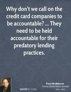 Paul Wellstone  - Why don't we call on the credit card companies to be accountable? ... They need to be held accountable for their predatory lending practices.