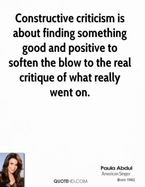 Paula Abdul - Constructive criticism is about finding something good and positive to soften the blow to the real critique of what really went on.
