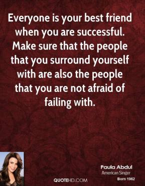 Everyone is your best friend when you are successful. Make sure that the people that you surround yourself with are also the people that you are not afraid of failing with.