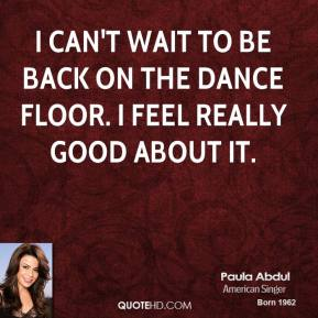 I can't wait to be back on the dance floor. I feel really good about it.