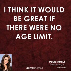I think it would be great if there were no age limit.