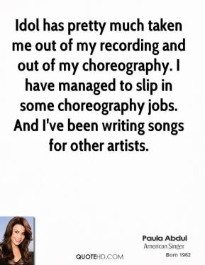 Idol has pretty much taken me out of my recording and out of my choreography. I have managed to slip in some choreography jobs. And I've been writing songs for other artists.