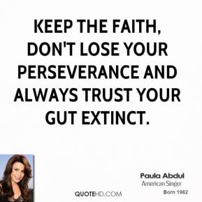 Paula Abdul - Keep the faith, don't lose your perseverance and always trust your gut extinct.