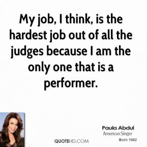 Paula Abdul - My job, I think, is the hardest job out of all the judges because I am the only one that is a performer.