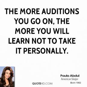 Paula Abdul - The more auditions you go on, the more you will learn not to take it personally.