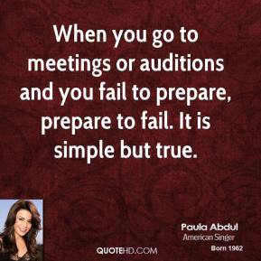 Paula Abdul - When you go to meetings or auditions and you fail to prepare, prepare to fail. It is simple but true.