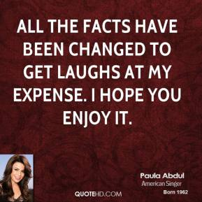 Paula Abdul  - All the facts have been changed to get laughs at my expense. I hope you enjoy it.