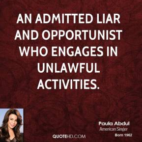 Paula Abdul  - an admitted liar and opportunist who engages in unlawful activities.