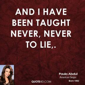 Paula Abdul  - And I have been taught never, never to lie.